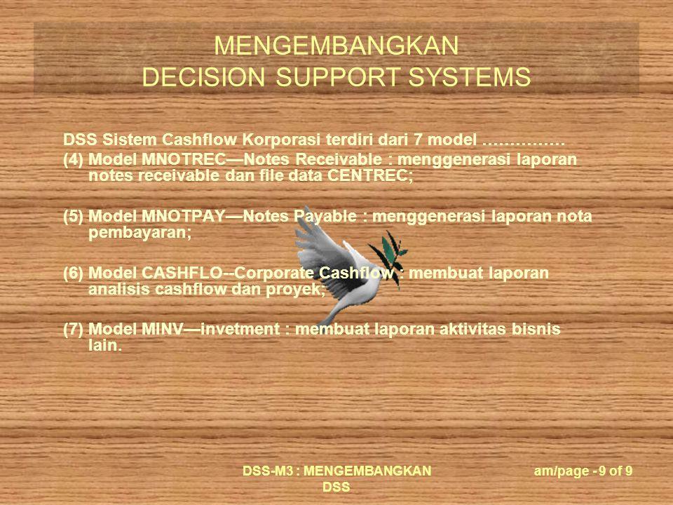 MENGEMBANGKAN DECISION SUPPORT SYSTEMS DSS-M3 : MENGEMBANGKAN DSS am/page - 9 of 9 DSS Sistem Cashflow Korporasi terdiri dari 7 model …………… (4) Model