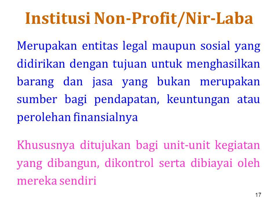 17 Institusi Non-Profit/Nir-Laba Merupakan entitas legal maupun sosial yang didirikan dengan tujuan untuk menghasilkan barang dan jasa yang bukan meru