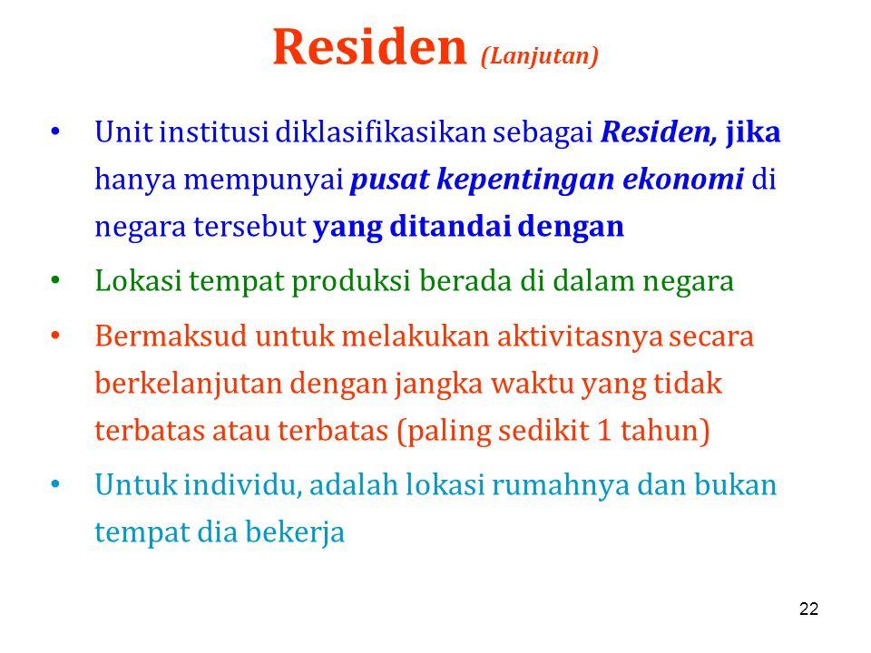22 Residen (Lanjutan) Unit institusi diklasifikasikan sebagai Residen, jika hanya mempunyai pusat kepentingan ekonomi di negara tersebut yang ditandai