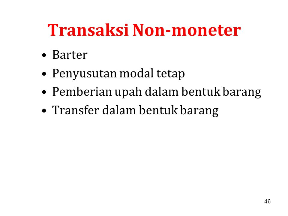 46 Transaksi Non-moneter Barter Penyusutan modal tetap Pemberian upah dalam bentuk barang Transfer dalam bentuk barang