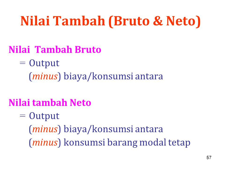 57 Nilai Tambah (Bruto & Neto) Nilai Tambah Bruto = Output (minus) biaya/konsumsi antara Nilai tambah Neto = Output (minus) biaya/konsumsi antara (min