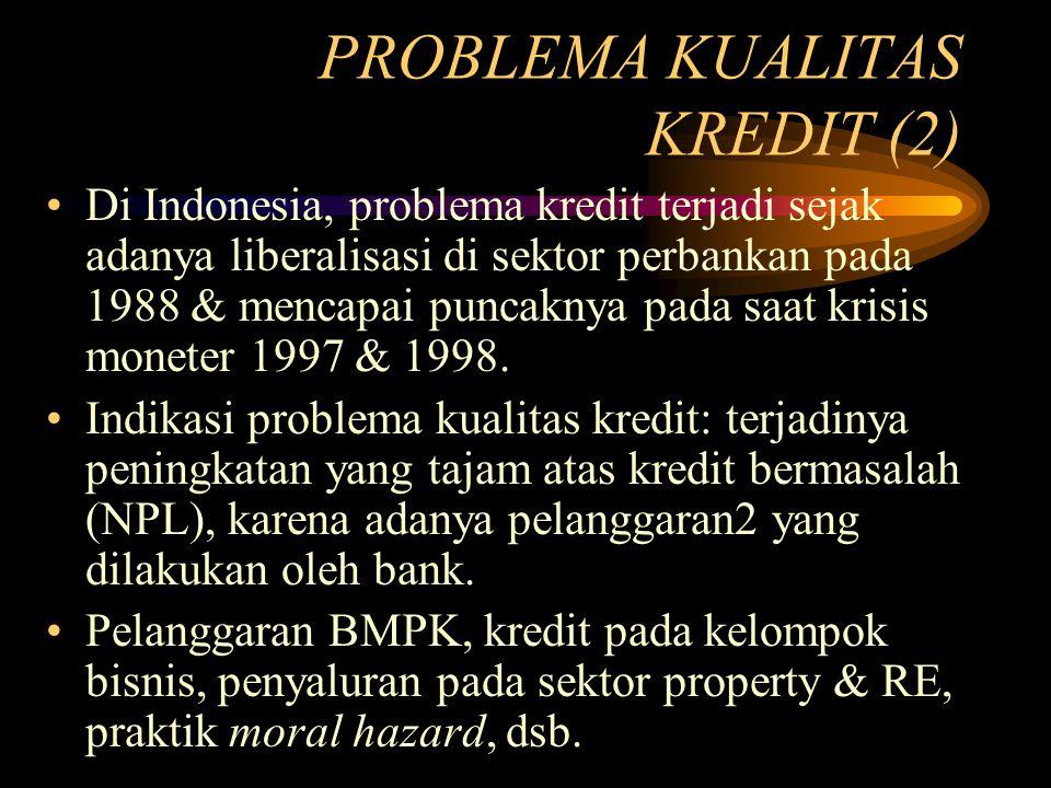 PROBLEMA KUALITAS KREDIT (2) Di Indonesia, problema kredit terjadi sejak adanya liberalisasi di sektor perbankan pada 1988 & mencapai puncaknya pada s