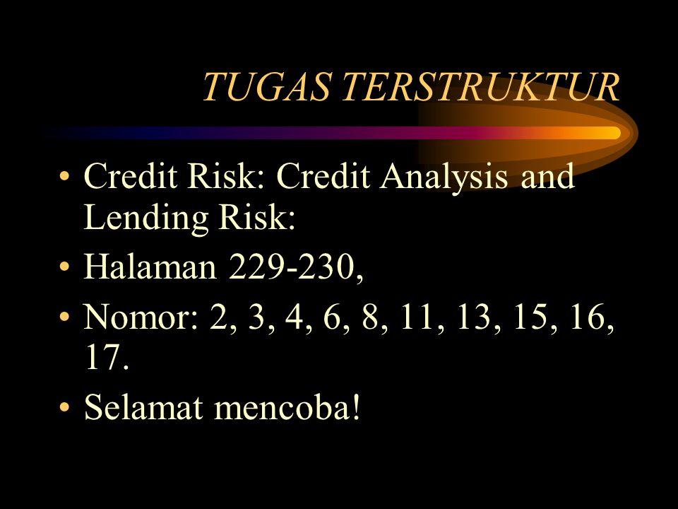 TUGAS TERSTRUKTUR Credit Risk: Credit Analysis and Lending Risk: Halaman 229-230, Nomor: 2, 3, 4, 6, 8, 11, 13, 15, 16, 17. Selamat mencoba!