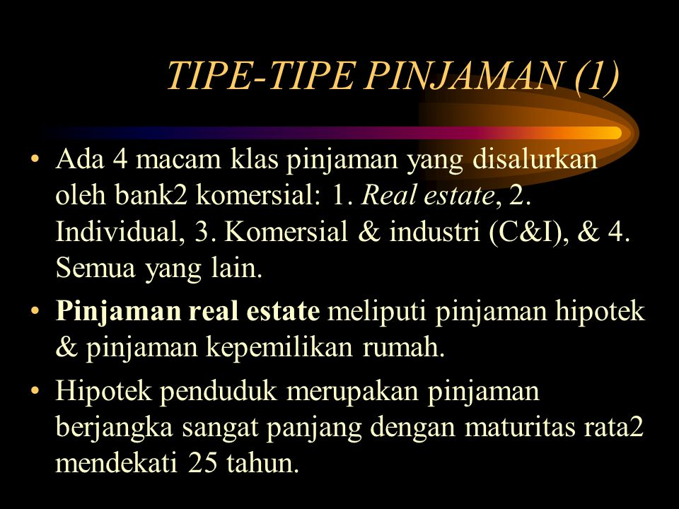 TIPE-TIPE PINJAMAN (1) Ada 4 macam klas pinjaman yang disalurkan oleh bank2 komersial: 1. Real estate, 2. Individual, 3. Komersial & industri (C&I), &