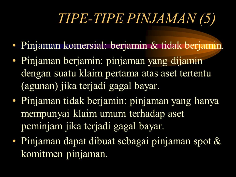 TIPE-TIPE PINJAMAN (5) Pinjaman komersial: berjamin & tidak berjamin. Pinjaman berjamin: pinjaman yang dijamin dengan suatu klaim pertama atas aset te