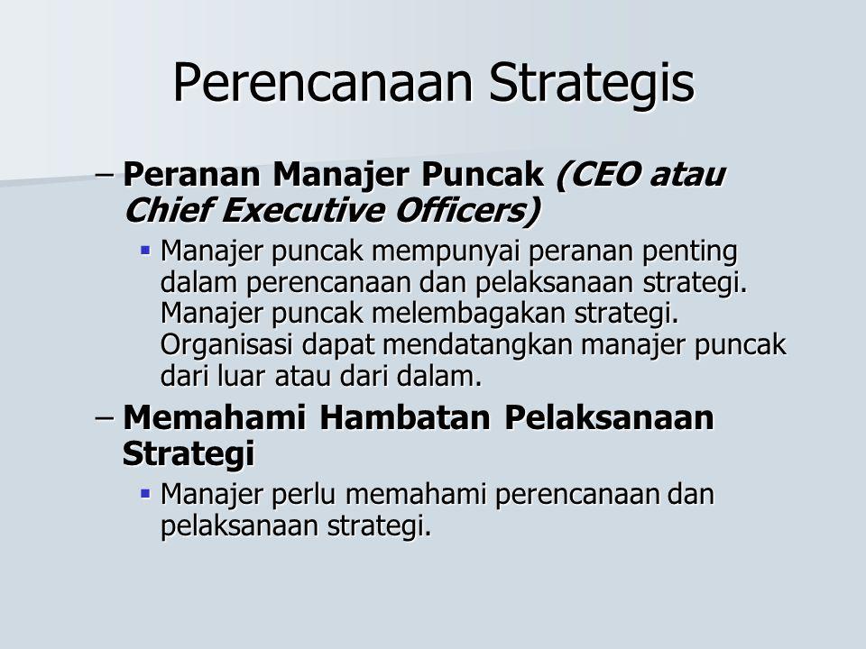Perencanaan Strategis –Peranan Manajer Puncak (CEO atau Chief Executive Officers)  Manajer puncak mempunyai peranan penting dalam perencanaan dan pelaksanaan strategi.