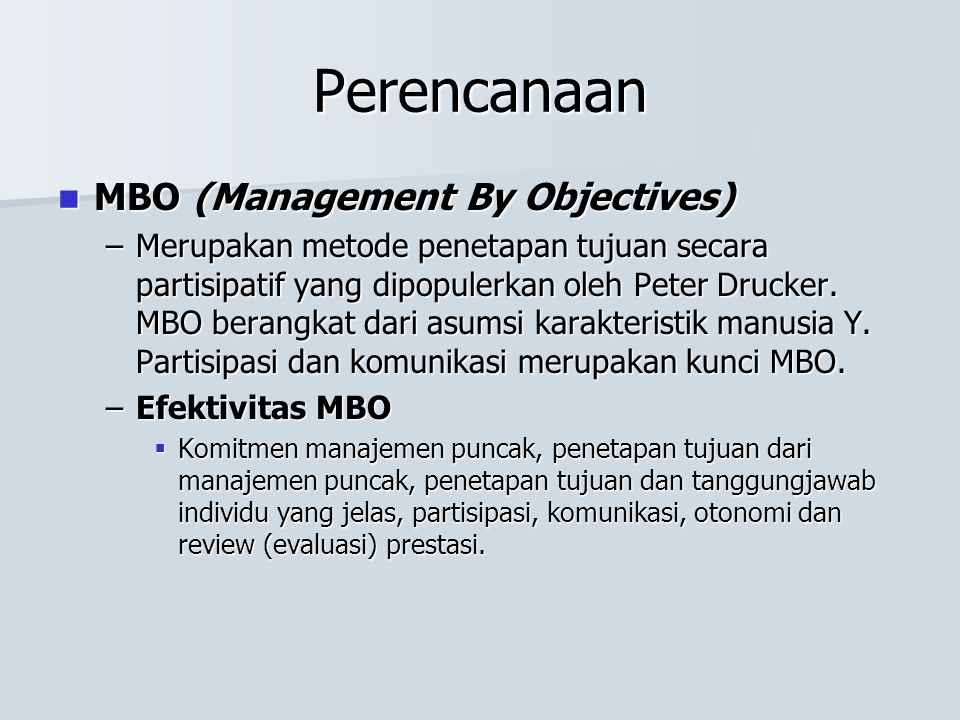 Perencanaan MBO (Management By Objectives) MBO (Management By Objectives) –Merupakan metode penetapan tujuan secara partisipatif yang dipopulerkan oleh Peter Drucker.
