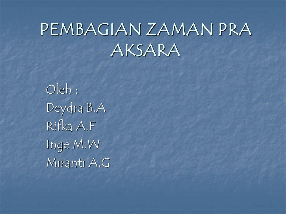 PEMBAGIAN ZAMAN PRA AKSARA Oleh : Deydra B.A Rifka A.F Inge M.W Miranti A.G