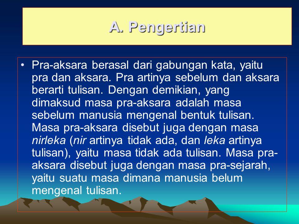 A. Pengertian Pra-aksara berasal dari gabungan kata, yaitu pra dan aksara. Pra artinya sebelum dan aksara berarti tulisan. Dengan demikian, yang dimak