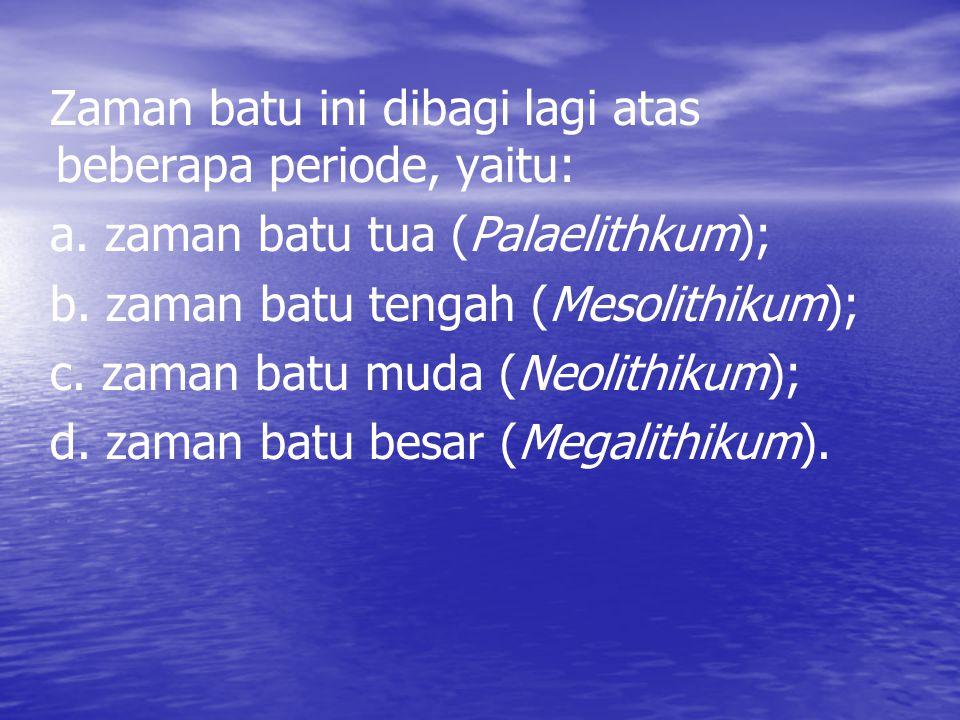 Zaman batu ini dibagi lagi atas beberapa periode, yaitu: a. zaman batu tua (Palaelithkum); b. zaman batu tengah (Mesolithikum); c. zaman batu muda (Ne