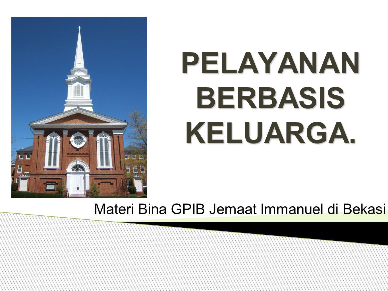 PELAYANAN BERBASIS KELUARGA. Materi Bina GPIB Jemaat Immanuel di Bekasi.