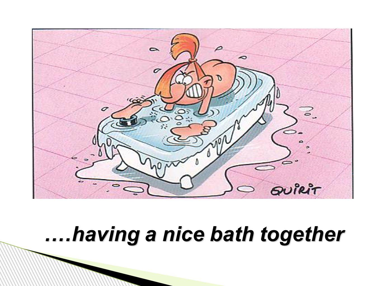 .…having a nice bath together