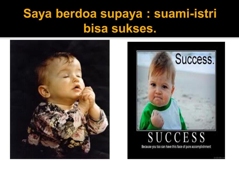 Saya berdoa supaya : suami-istri bisa sukses.