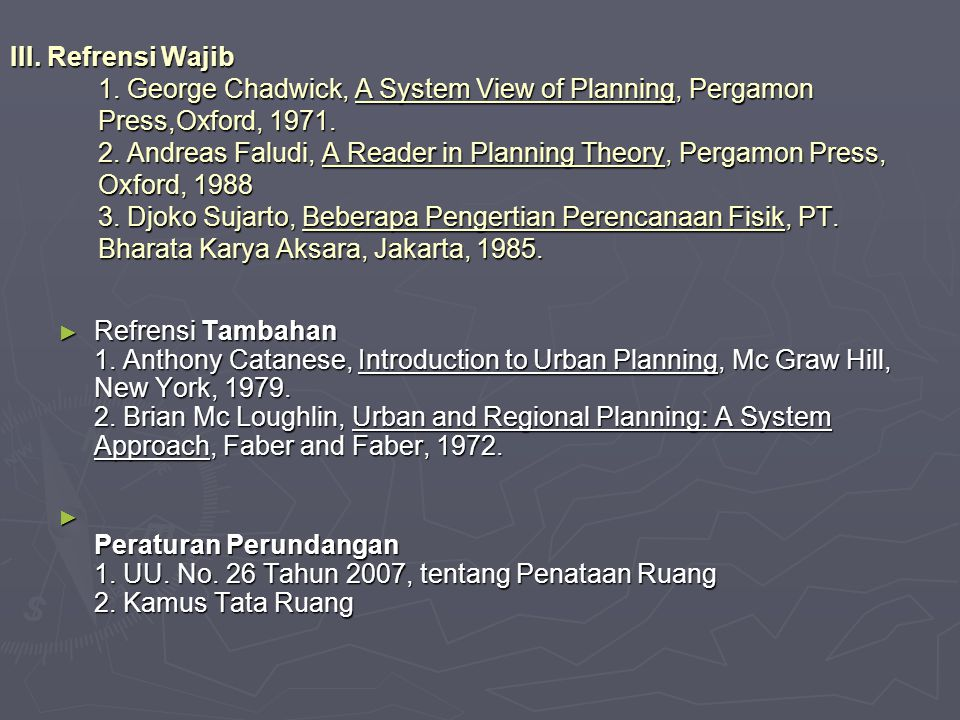 III. Refrensi Wajib 1. George Chadwick, A System View of Planning, Pergamon Press,Oxford, 1971. 2. Andreas Faludi, A Reader in Planning Theory, Pergam