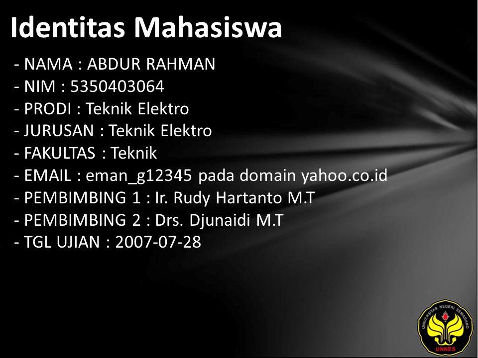 Identitas Mahasiswa - NAMA : ABDUR RAHMAN - NIM : 5350403064 - PRODI : Teknik Elektro - JURUSAN : Teknik Elektro - FAKULTAS : Teknik - EMAIL : eman_g12345 pada domain yahoo.co.id - PEMBIMBING 1 : Ir.