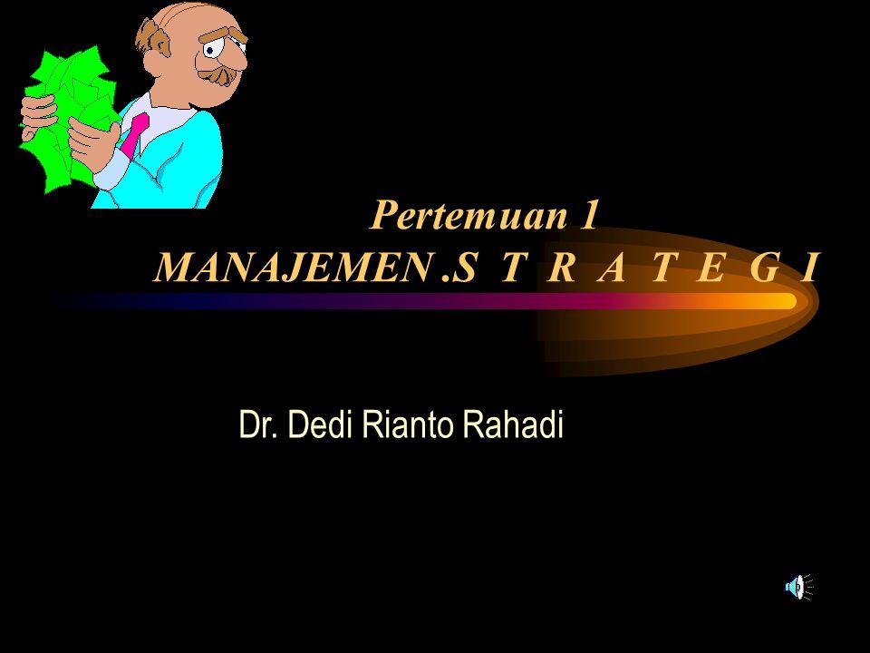 Pertemuan 1 MANAJEMEN.S T R A T E G I Dr. Dedi Rianto Rahadi