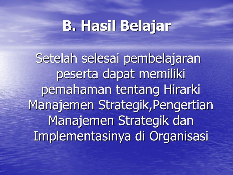 B. Hasil Belajar Setelah selesai pembelajaran peserta dapat memiliki pemahaman tentang Hirarki Manajemen Strategik,Pengertian Manajemen Strategik dan