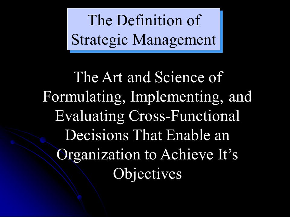 The Definition of Strategic Management The Art and Science of Formulating, Implementing, and Evaluating Cross-Functional Decisions That Enable an Organization to Achieve It's Objectives