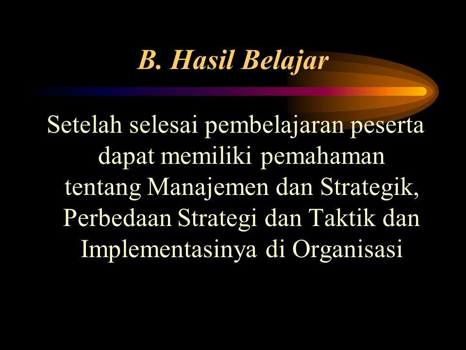 B. Hasil Belajar Setelah selesai pembelajaran peserta dapat memiliki pemahaman tentang Manajemen dan Strategik, Perbedaan Strategi dan Taktik dan Impl