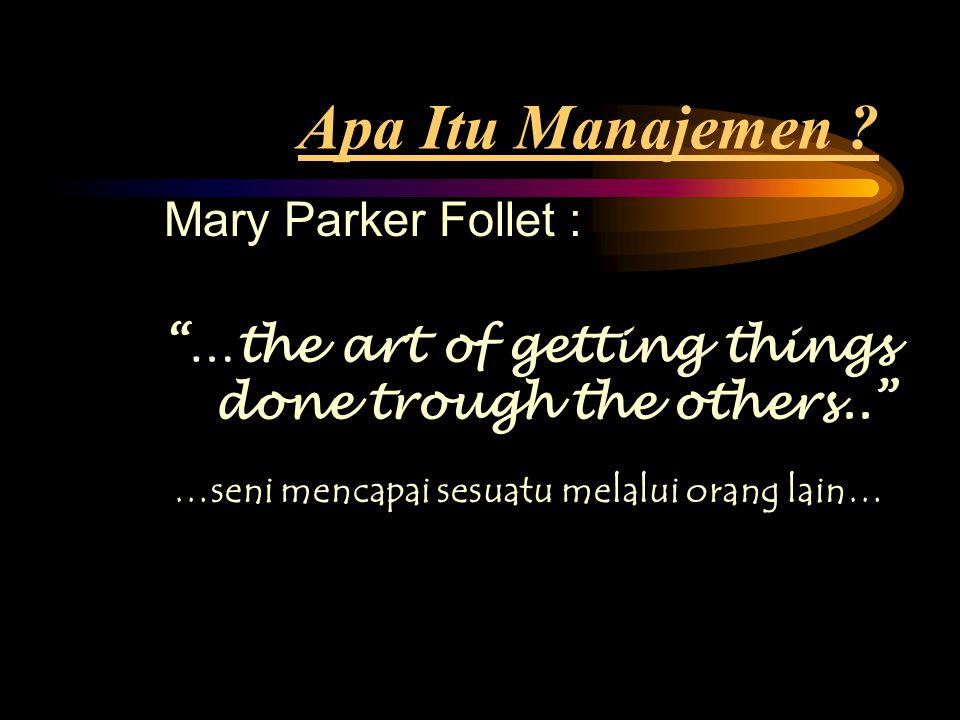 "Mary Parker Follet : ""…the art of getting things done trough the others.."" Apa Itu Manajemen ? …seni mencapai sesuatu melalui orang lain…"