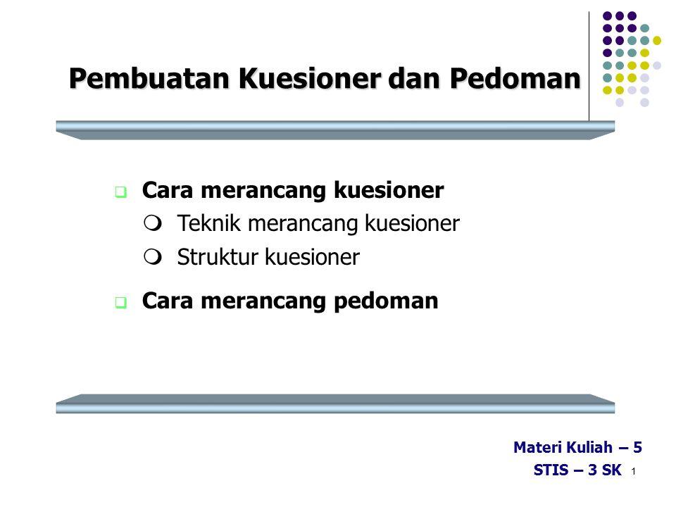 1 Pembuatan Kuesioner dan Pedoman  Cara merancang kuesioner  Teknik merancang kuesioner  Struktur kuesioner  Cara merancang pedoman Materi Kuliah – 5 STIS – 3 SK
