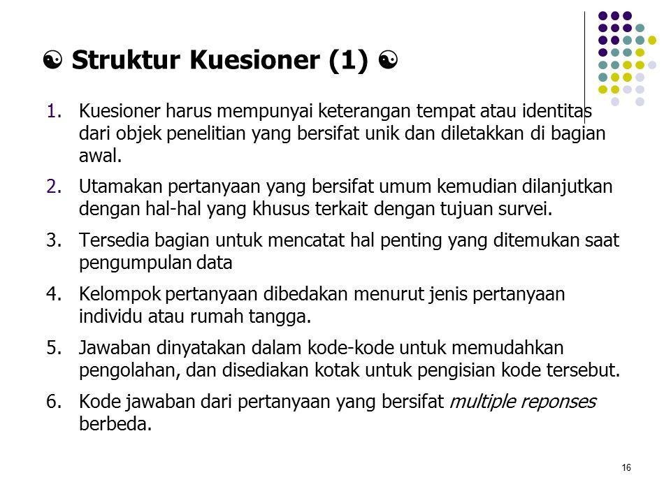 16  Struktur Kuesioner (1)  1.Kuesioner harus mempunyai keterangan tempat atau identitas dari objek penelitian yang bersifat unik dan diletakkan di bagian awal.
