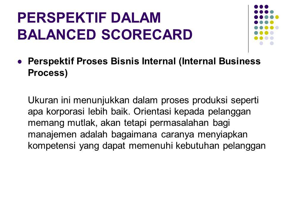 PERSPEKTIF DALAM BALANCED SCORECARD Perspektif Proses Bisnis Internal (Internal Business Process) Ukuran ini menunjukkan dalam proses produksi seperti