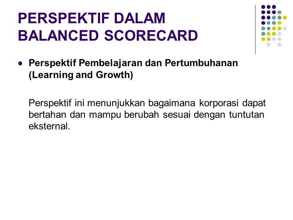 PERSPEKTIF DALAM BALANCED SCORECARD Perspektif Pembelajaran dan Pertumbuhanan (Learning and Growth) Perspektif ini menunjukkan bagaimana korporasi dap