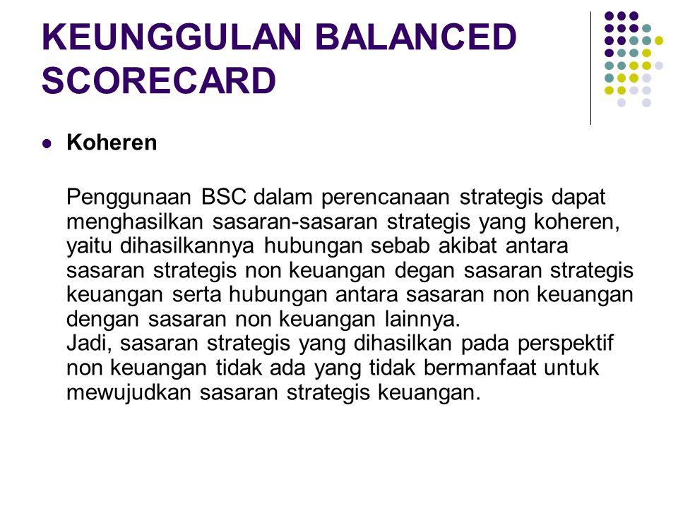 KEUNGGULAN BALANCED SCORECARD Koheren Penggunaan BSC dalam perencanaan strategis dapat menghasilkan sasaran-sasaran strategis yang koheren, yaitu diha