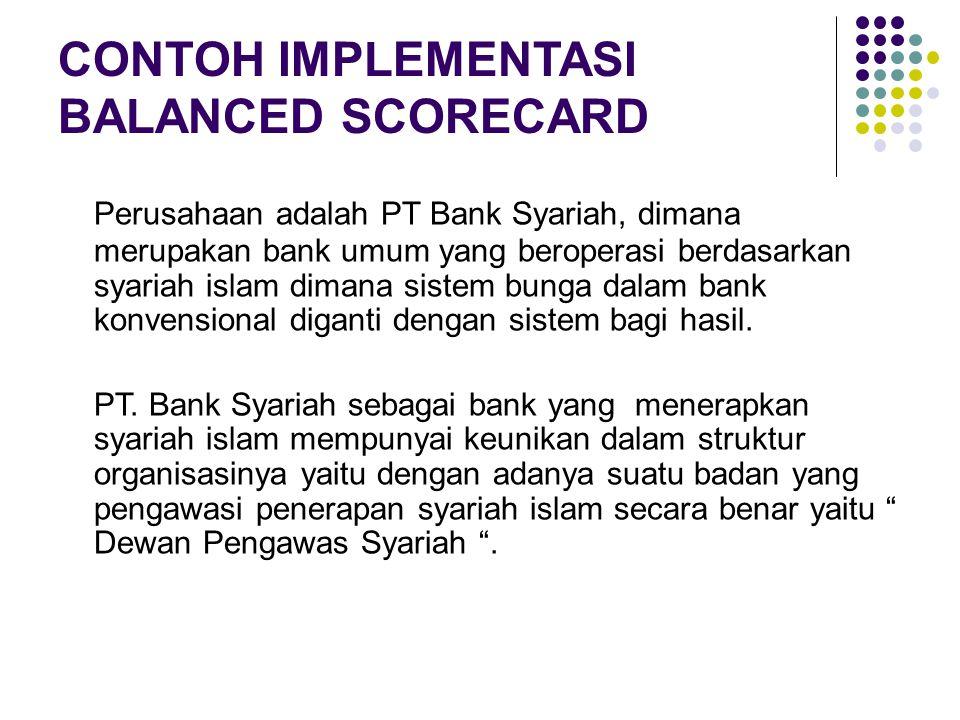 CONTOH IMPLEMENTASI BALANCED SCORECARD Perusahaan adalah PT Bank Syariah, dimana merupakan bank umum yang beroperasi berdasarkan syariah islam dimana