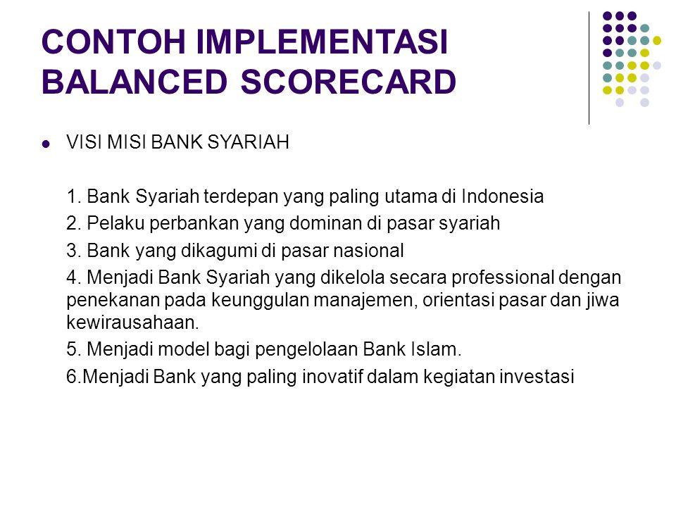CONTOH IMPLEMENTASI BALANCED SCORECARD VISI MISI BANK SYARIAH 1. Bank Syariah terdepan yang paling utama di Indonesia 2. Pelaku perbankan yang dominan