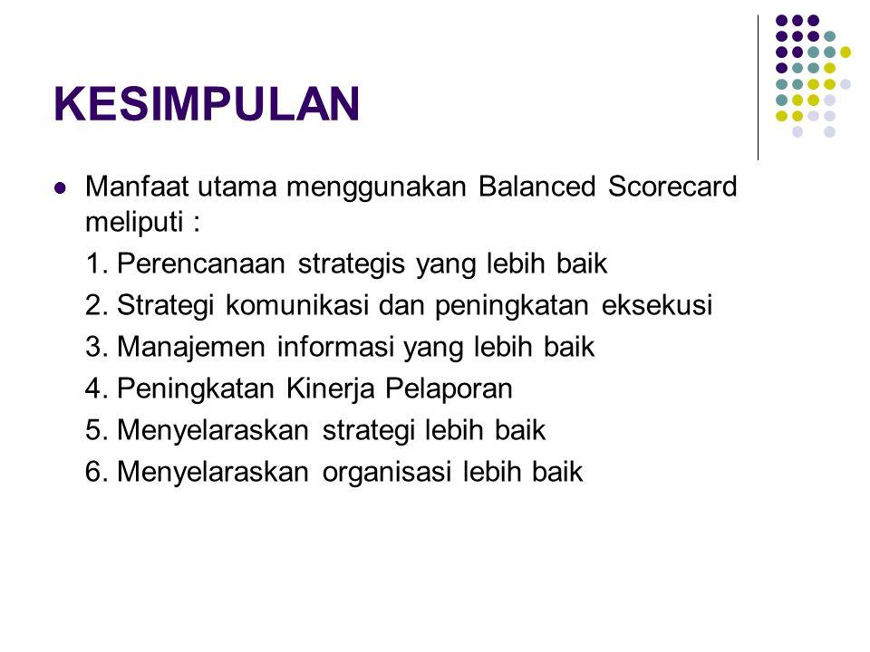 KESIMPULAN Manfaat utama menggunakan Balanced Scorecard meliputi : 1. Perencanaan strategis yang lebih baik 2. Strategi komunikasi dan peningkatan eks