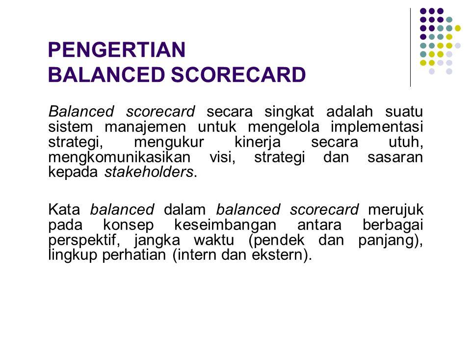 PENGERTIAN BALANCED SCORECARD Balanced scorecard secara singkat adalah suatu sistem manajemen untuk mengelola implementasi strategi, mengukur kinerja
