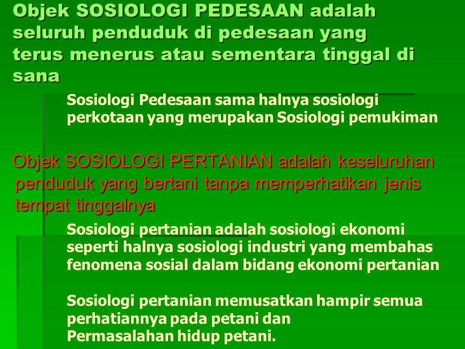 Objek SOSIOLOGI PEDESAAN adalah seluruh penduduk di pedesaan yang terus menerus atau sementara tinggal di sana Objek SOSIOLOGI PERTANIAN adalah keseluruhan penduduk yang bertani tanpa memperhatikan jenis tempat tinggalnya Objek SOSIOLOGI PERTANIAN adalah keseluruhan penduduk yang bertani tanpa memperhatikan jenis tempat tinggalnya Sosiologi Pedesaan sama halnya sosiologi perkotaan yang merupakan Sosiologi pemukiman Sosiologi pertanian adalah sosiologi ekonomi seperti halnya sosiologi industri yang membahas fenomena sosial dalam bidang ekonomi pertanian Sosiologi pertanian memusatkan hampir semua perhatiannya pada petani dan Permasalahan hidup petani.