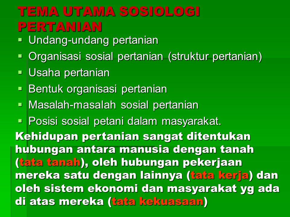TEMA UTAMA SOSIOLOGI PERTANIAN  Undang-undang pertanian  Organisasi sosial pertanian (struktur pertanian)  Usaha pertanian  Bentuk organisasi pert