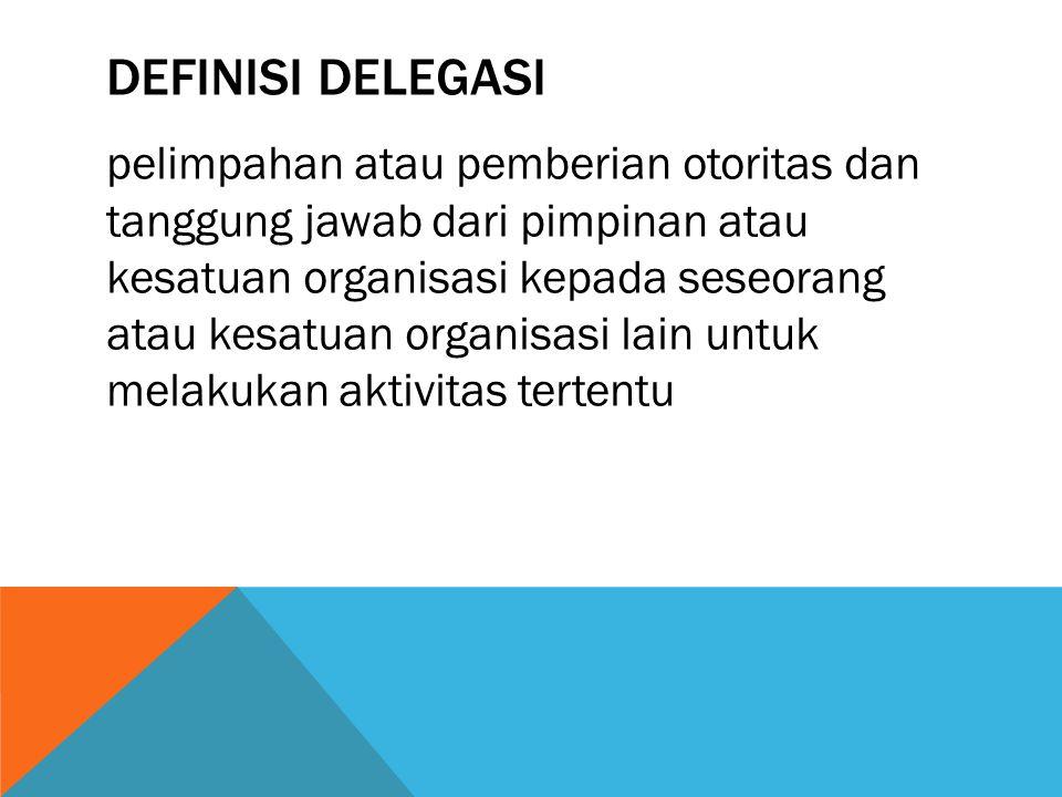 DEFINISI DELEGASI pelimpahan atau pemberian otoritas dan tanggung jawab dari pimpinan atau kesatuan organisasi kepada seseorang atau kesatuan organisasi lain untuk melakukan aktivitas tertentu