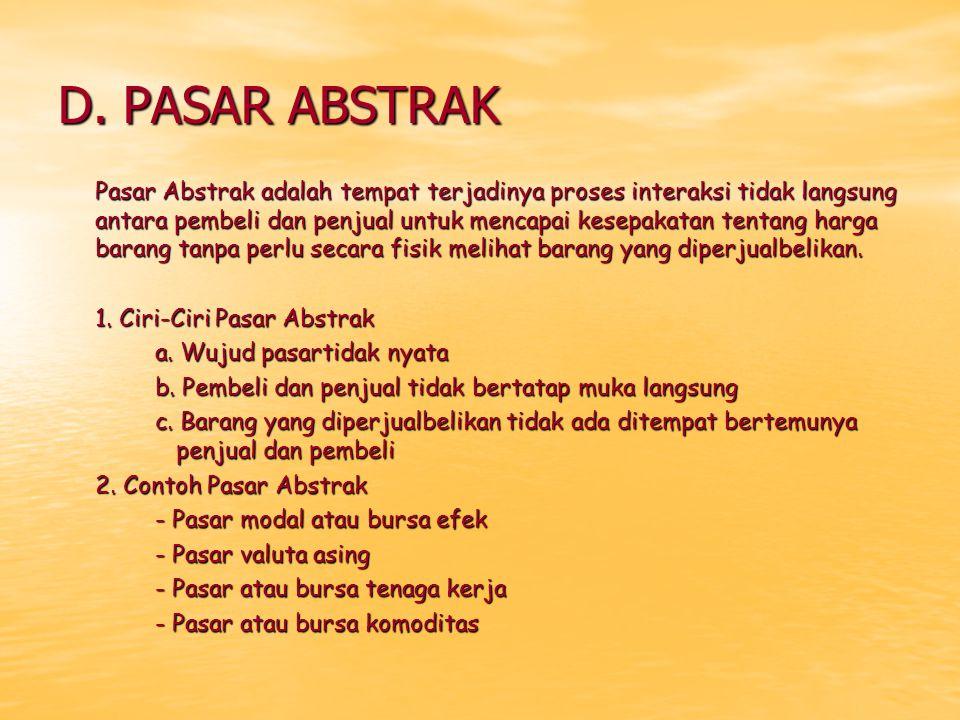D. PASAR ABSTRAK Pasar Abstrak adalah tempat terjadinya proses interaksi tidak langsung antara pembeli dan penjual untuk mencapai kesepakatan tentang