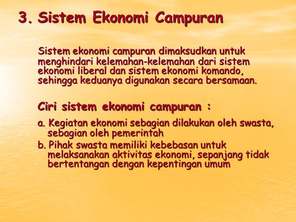 3.Sistem Ekonomi Campuran Sistem ekonomi campuran dimaksudkan untuk menghindari kelemahan-kelemahan dari sistem ekonomi liberal dan sistem ekonomi kom
