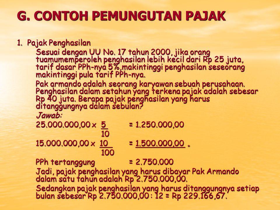 G. CONTOH PEMUNGUTAN PAJAK 1. Pajak Penghasilan Sesuai dengan UU No. 17 tahun 2000, jika orang tuamumemperoleh penghasilan lebih kecil dari Rp 25 juta
