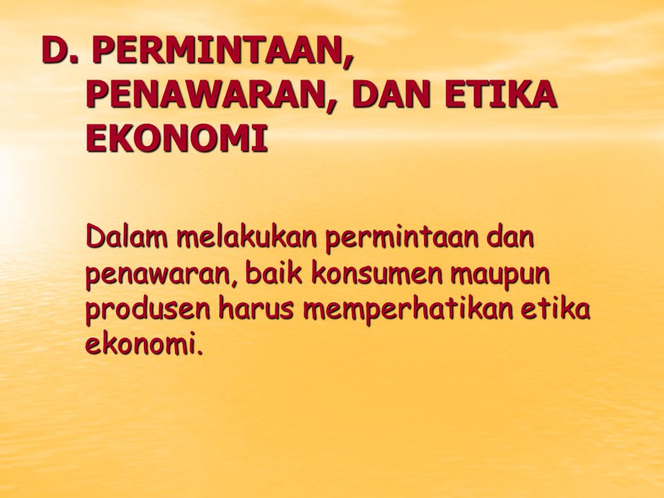 D. PERMINTAAN, PENAWARAN, DAN ETIKA EKONOMI Dalam melakukan permintaan dan penawaran, baik konsumen maupun produsen harus memperhatikan etika ekonomi.