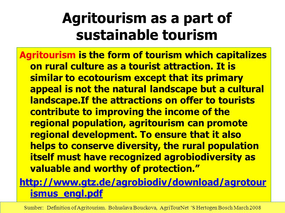 Agritourism as a part of sustainable tourism Agritourism is the form of tourism which capitalizes on rural culture as a tourist attraction. It is simi