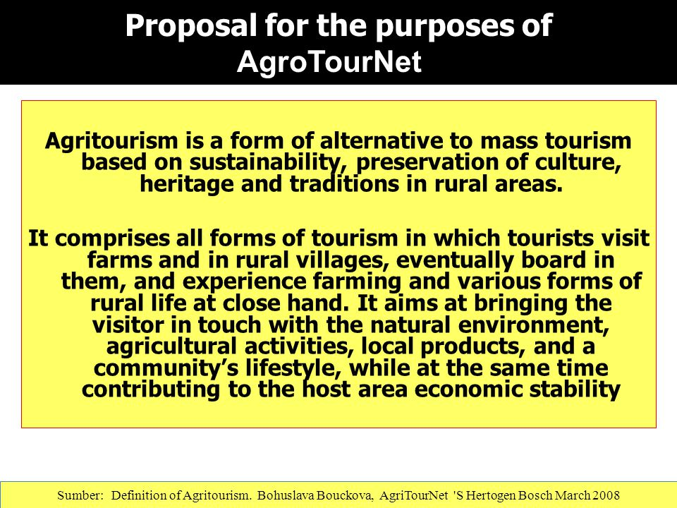 Proposal for the purposes of AgroTourNet Agritourism is a form of alternative to mass tourism based on sustainability, preservation of culture, herita