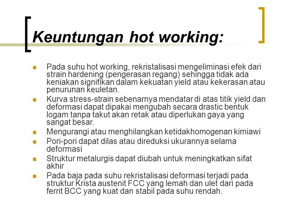 Keuntungan hot working: Pada suhu hot working, rekristalisasi mengeliminasi efek dari strain hardening (pengerasan regang) sehingga tidak ada keniakan signifikan dalam kekuatan yield atau kekerasan atau penurunan keuletan.