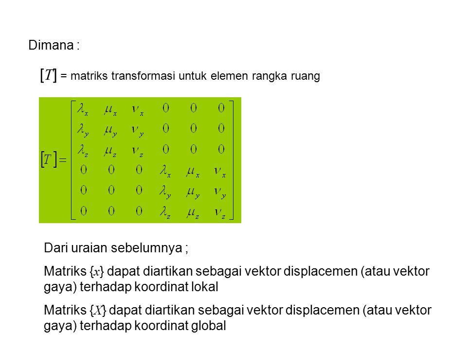 Dimana : [ T ] = matriks transformasi untuk elemen rangka ruang Dari uraian sebelumnya ; Matriks { x } dapat diartikan sebagai vektor displacemen (ata