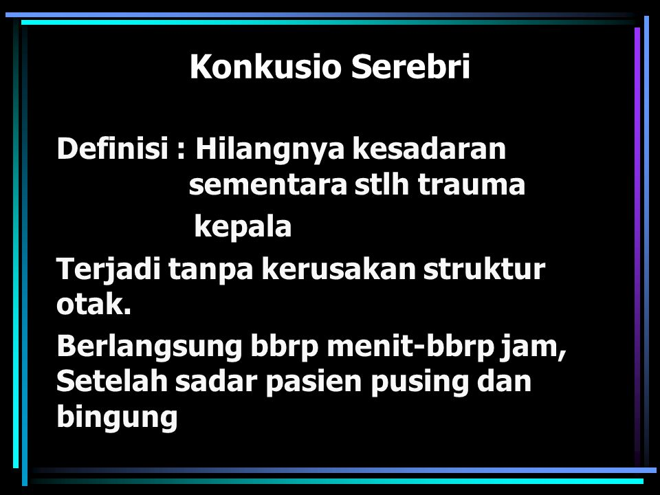 Konkusio Serebri Definisi : Hilangnya kesadaran sementara stlh trauma kepala Terjadi tanpa kerusakan struktur otak. Berlangsung bbrp menit-bbrp jam, S