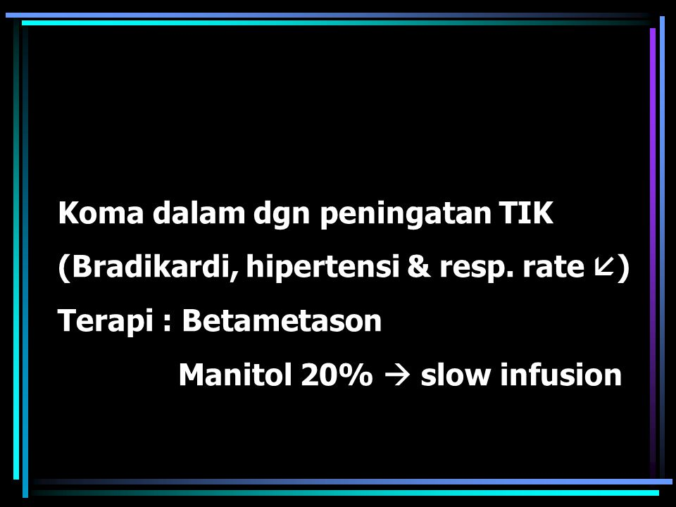 Koma dalam dgn peningatan TIK (Bradikardi, hipertensi & resp. rate  ) Terapi : Betametason Manitol 20%  slow infusion