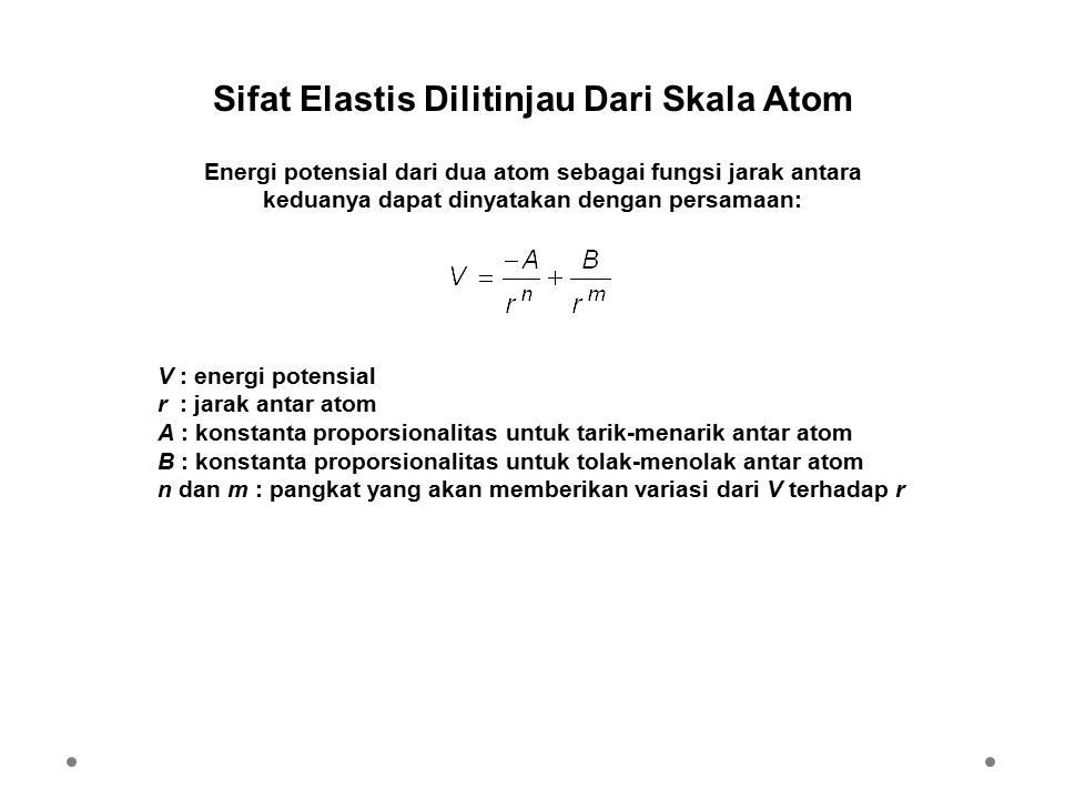 Sifat Elastis Dilitinjau Dari Skala Atom Energi potensial dari dua atom sebagai fungsi jarak antara keduanya dapat dinyatakan dengan persamaan: V : energi potensial r : jarak antar atom A : konstanta proporsionalitas untuk tarik-menarik antar atom B : konstanta proporsionalitas untuk tolak-menolak antar atom n dan m : pangkat yang akan memberikan variasi dari V terhadap r
