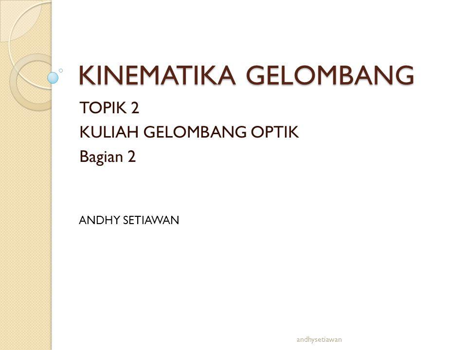 KINEMATIKA GELOMBANG TOPIK 2 KULIAH GELOMBANG OPTIK Bagian 2 ANDHY SETIAWAN andhysetiawan
