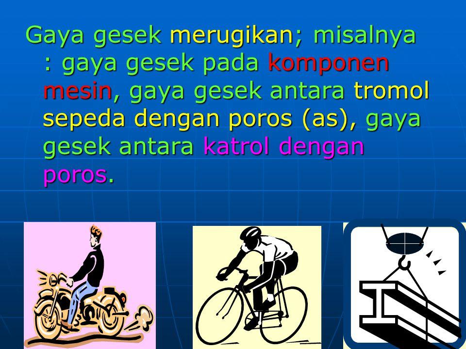 Gaya gesek merugikan; misalnya : gaya gesek pada komponen mesin, gaya gesek antara tromol sepeda dengan poros (as), gaya gesek antara katrol dengan po