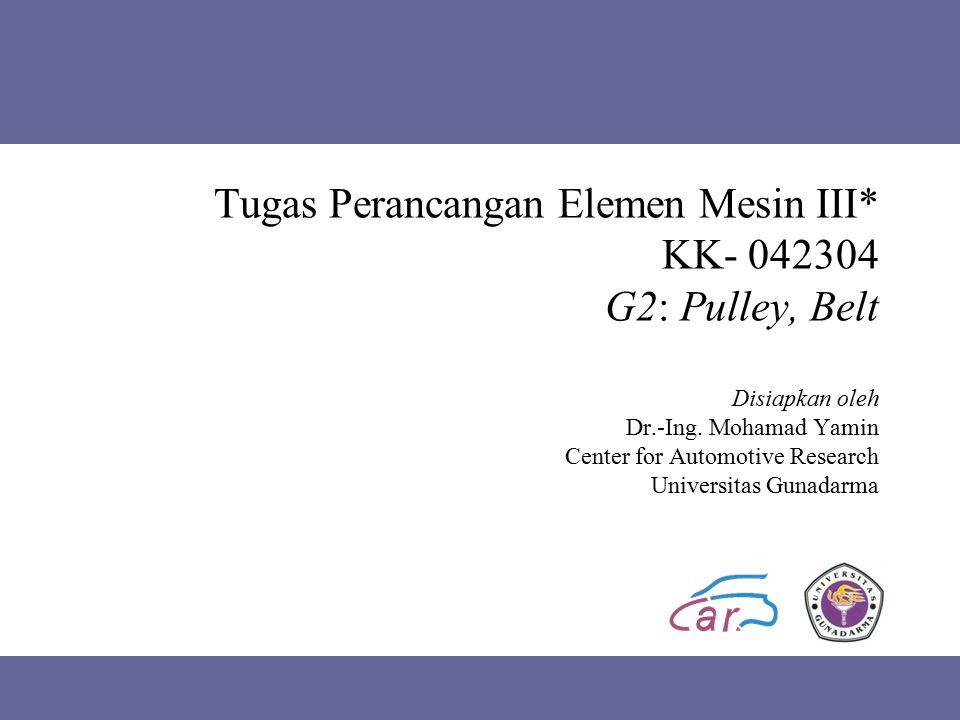 Tugas Perancangan Elemen Mesin III* KK- 042304 G2: Pulley, Belt Disiapkan oleh Dr.-Ing. Mohamad Yamin Center for Automotive Research Universitas Gunad